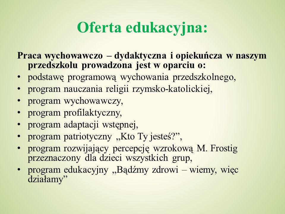 Oferta edukacyjna: Praca wychowawczo – dydaktyczna i opiekuńcza w naszym przedszkolu prowadzona jest w oparciu o: podstawę programową wychowania przed