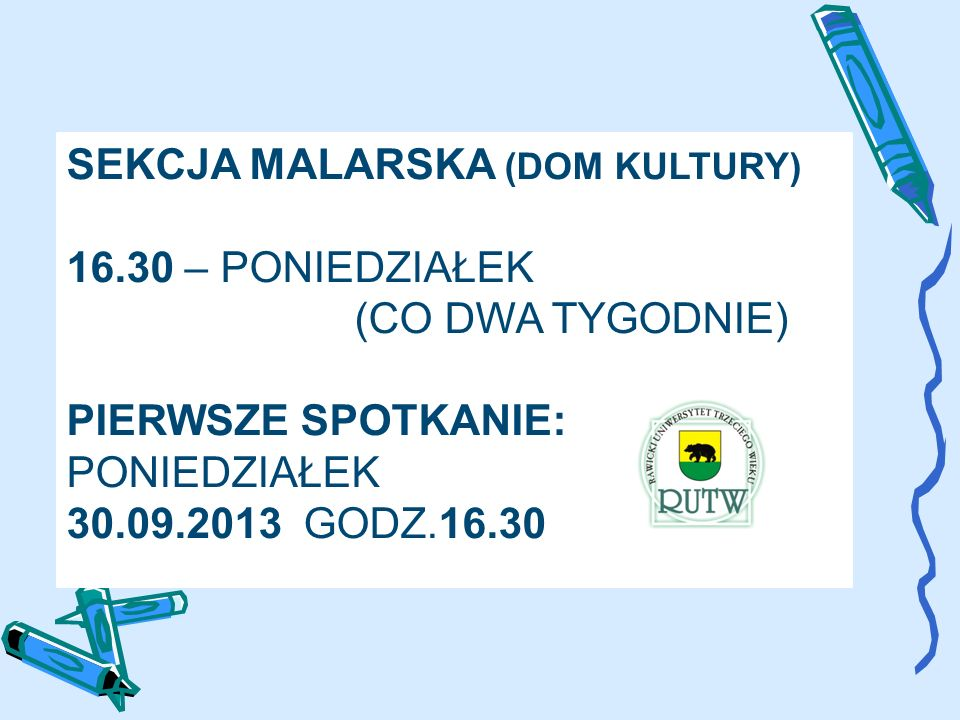 SEKCJA MALARSKA (DOM KULTURY) 16.30 – PONIEDZIAŁEK (CO DWA TYGODNIE) PIERWSZE SPOTKANIE: PONIEDZIAŁEK 30.09.2013 GODZ.16.30