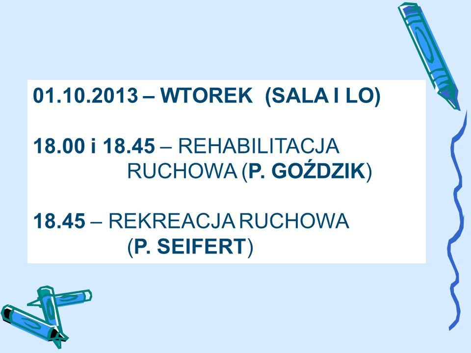 01.10.2013 – WTOREK (SALA I LO) 18.00 i 18.45 – REHABILITACJA RUCHOWA (P. GOŹDZIK) 18.45 – REKREACJA RUCHOWA (P. SEIFERT)