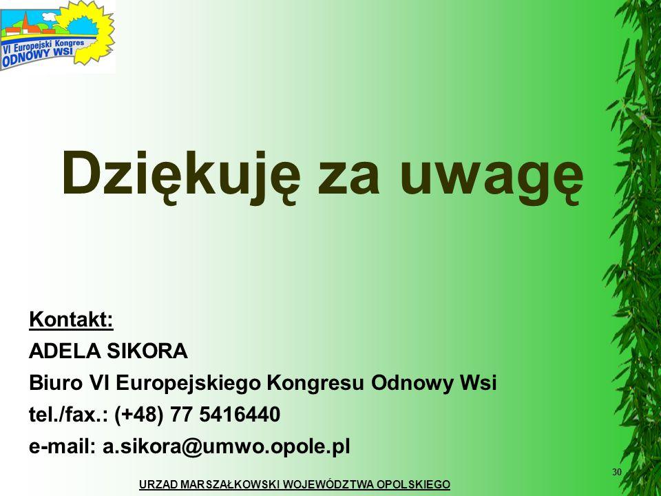 URZĄD MARSZAŁKOWSKI WOJEWÓDZTWA OPOLSKIEGO 30 Dziękuję za uwagę Kontakt: ADELA SIKORA Biuro VI Europejskiego Kongresu Odnowy Wsi tel./fax.: (+48) 77 5