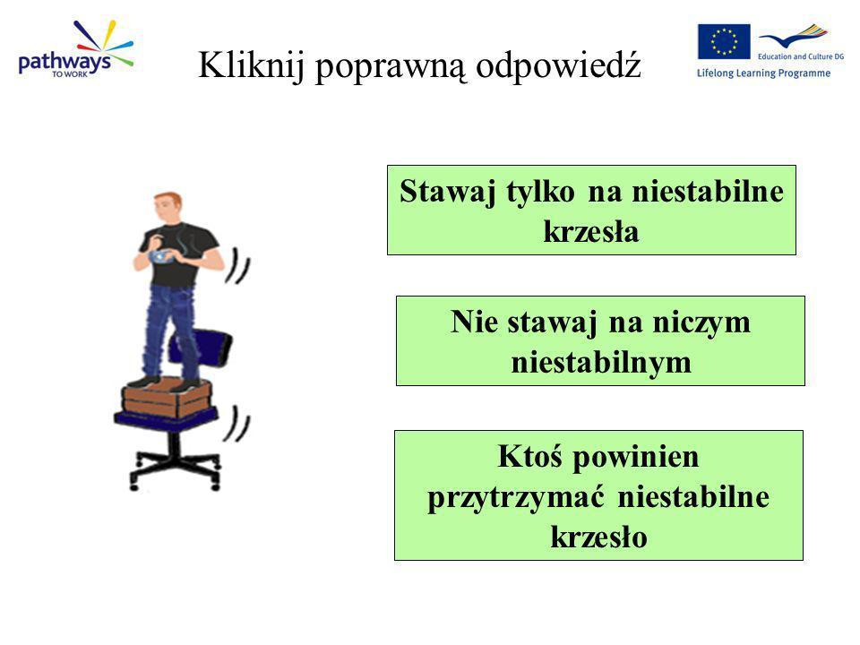 Question 5 Stawaj tylko na niestabilne krzesła Nie stawaj na niczym niestabilnym Ktoś powinien przytrzymać niestabilne krzesło Kliknij poprawną odpowi