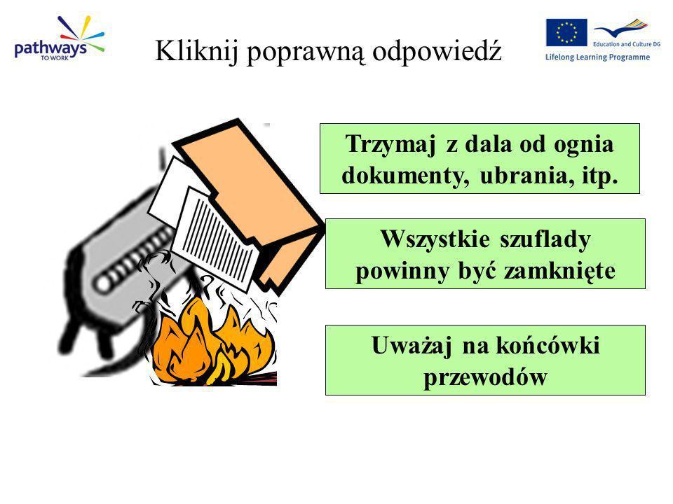 Trzymaj z dala od ognia dokumenty, ubrania, itp. Wszystkie szuflady powinny być zamknięte Uważaj na końcówki przewodów Question 1 Kliknij poprawną odp