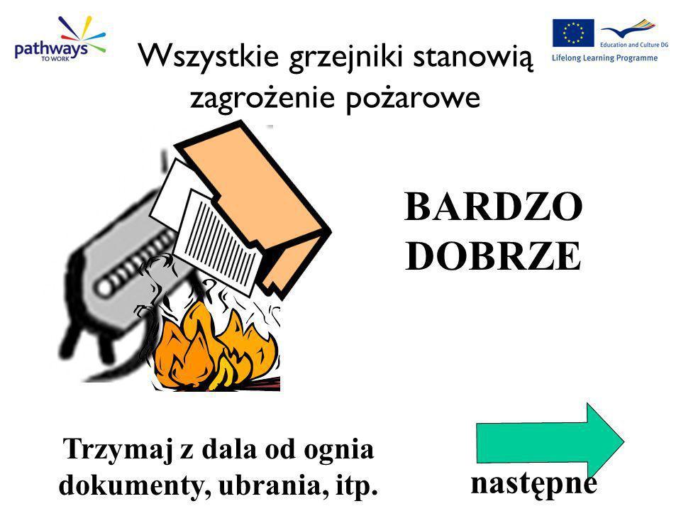 BARDZO DOBRZE Correct Qu1 Trzymaj z dala od ognia dokumenty, ubrania, itp. Wszystkie grzejniki stanowią zagrożenie pożarowe następne