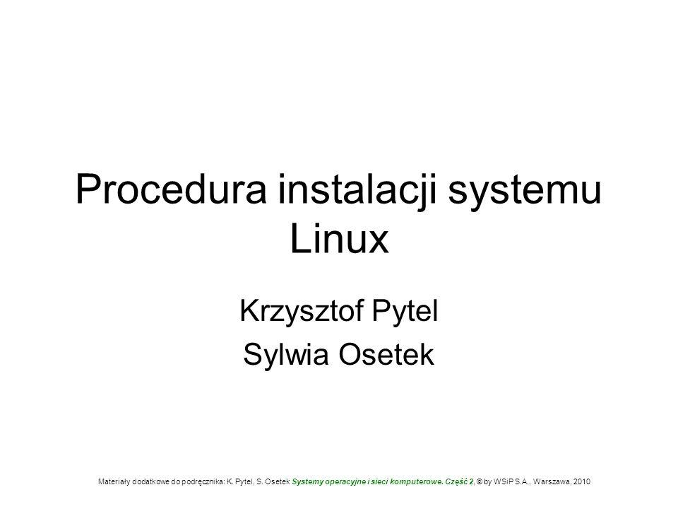 Procedura instalacji systemu Linux Krzysztof Pytel Sylwia Osetek Materiały dodatkowe do podręcznika: K. Pytel, S. Osetek Systemy operacyjne i sieci ko