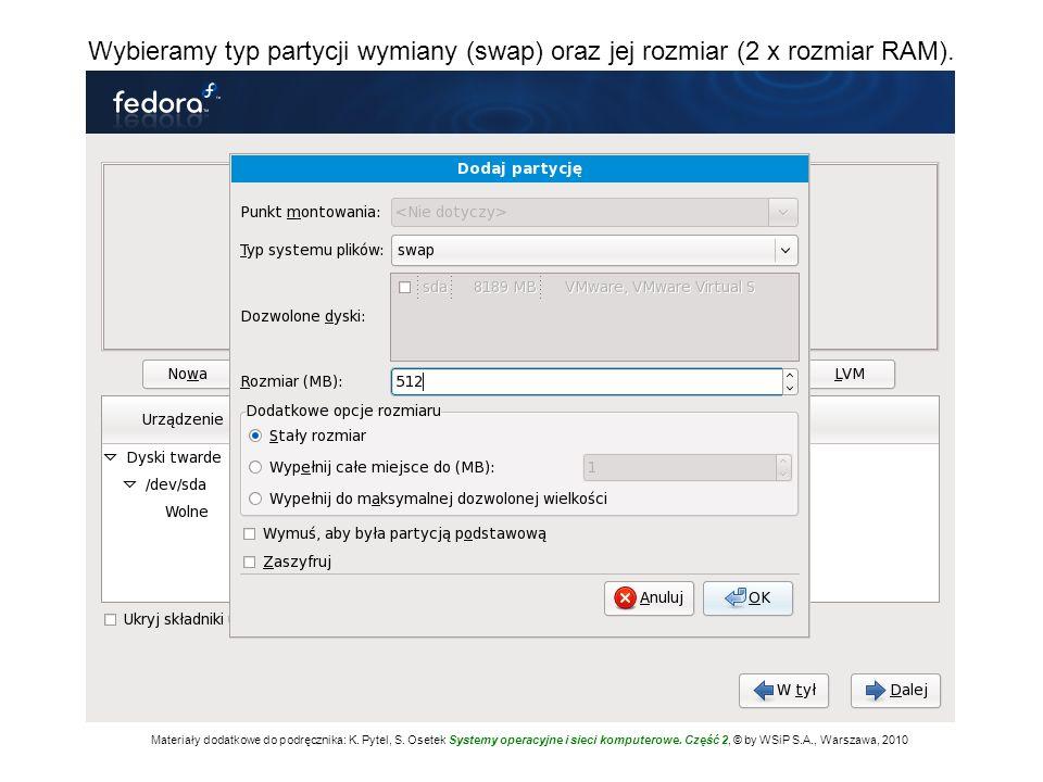 Wybieramy typ partycji wymiany (swap) oraz jej rozmiar (2 x rozmiar RAM). Materiały dodatkowe do podręcznika: K. Pytel, S. Osetek Systemy operacyjne i