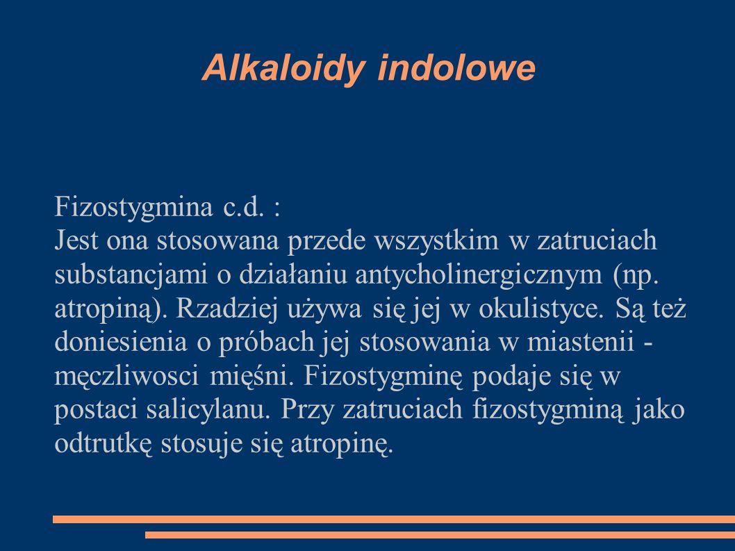 Alkaloidy indolowe Fizostygmina c.d. : Jest ona stosowana przede wszystkim w zatruciach substancjami o działaniu antycholinergicznym (np. atropiną). R