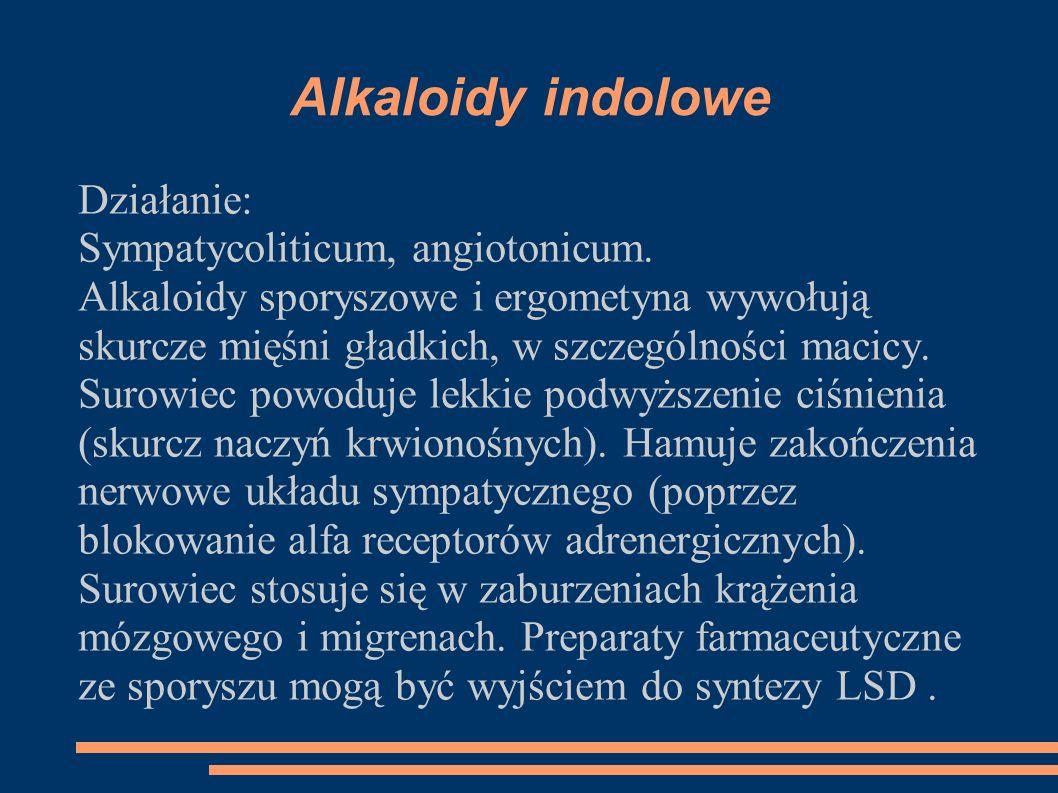 Alkaloidy indolowe Działanie: Sympatycoliticum, angiotonicum. Alkaloidy sporyszowe i ergometyna wywołują skurcze mięśni gładkich, w szczególności maci