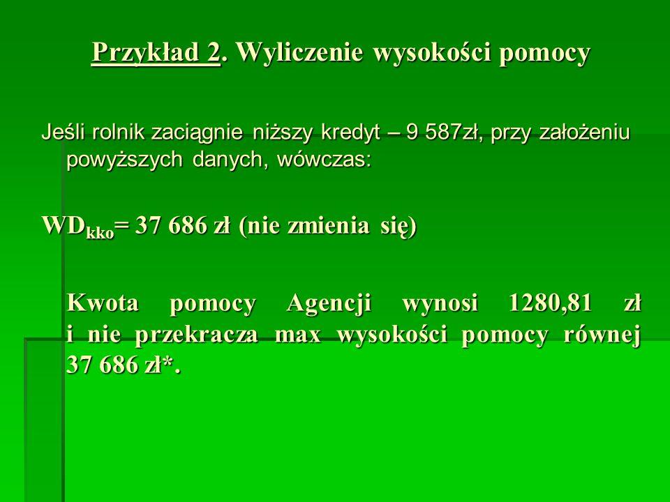 Przykład 2. Wyliczenie wysokości pomocy Jeśli rolnik zaciągnie niższy kredyt – 9 587zł, przy założeniu powyższych danych, wówczas: WD kko = 37 686 zł