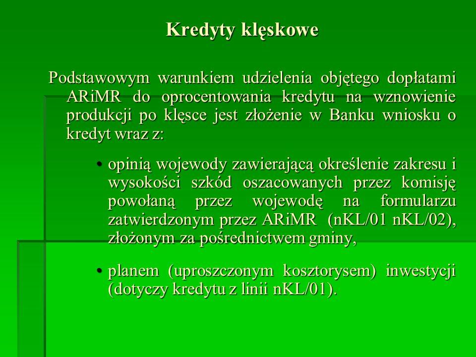 Kredyty klęskowe Podstawowym warunkiem udzielenia objętego dopłatami ARiMR do oprocentowania kredytu na wznowienie produkcji po klęsce jest złożenie w Banku wniosku o kredyt wraz z: opinią wojewody zawierającą określenie zakresu i wysokości szkód oszacowanych przez komisję powołaną przez wojewodę na formularzu zatwierdzonym przez ARiMR (nKL/01 nKL/02), złożonym za pośrednictwem gminy,opinią wojewody zawierającą określenie zakresu i wysokości szkód oszacowanych przez komisję powołaną przez wojewodę na formularzu zatwierdzonym przez ARiMR (nKL/01 nKL/02), złożonym za pośrednictwem gminy, planem (uproszczonym kosztorysem) inwestycji (dotyczy kredytu z linii nKL/01).planem (uproszczonym kosztorysem) inwestycji (dotyczy kredytu z linii nKL/01).