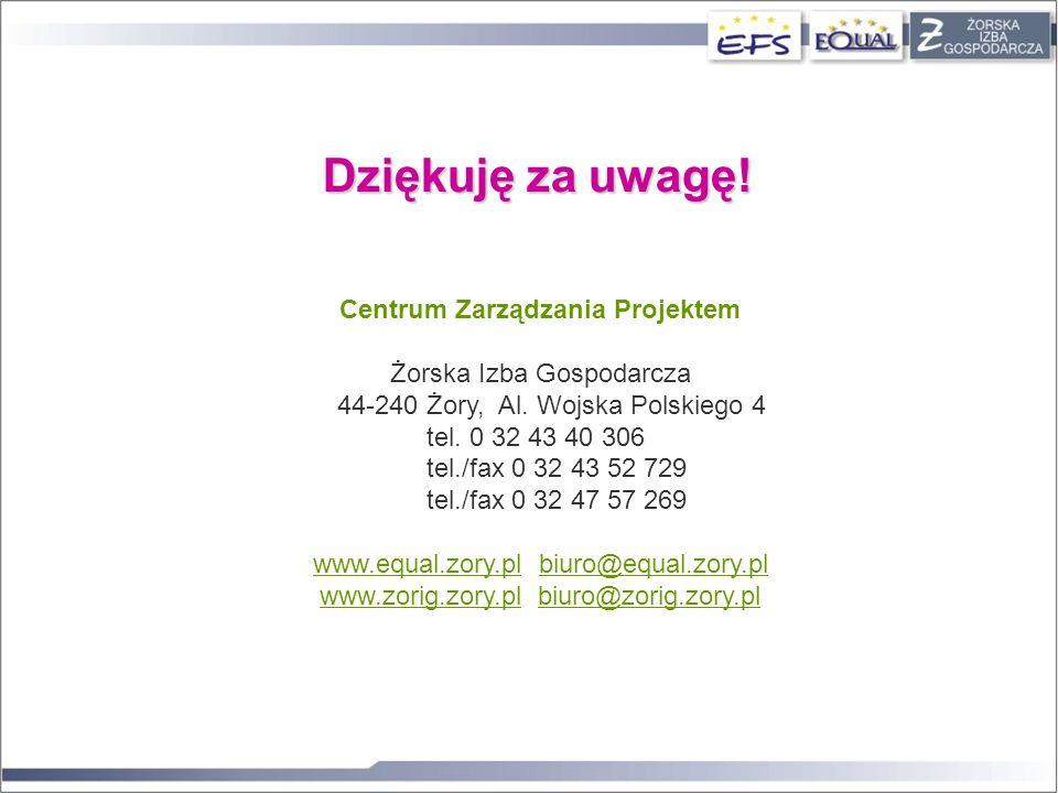 Dziękuję za uwagę! Centrum Zarządzania Projektem Żorska Izba Gospodarcza 44-240 Żory, Al. Wojska Polskiego 4 tel. 0 32 43 40 306 tel./fax 0 32 43 52 7