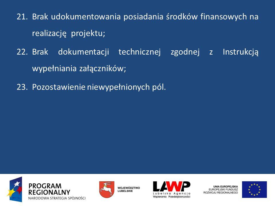 21.Brak udokumentowania posiadania środków finansowych na realizację projektu; 22.Brak dokumentacji technicznej zgodnej z Instrukcją wypełniania załąc
