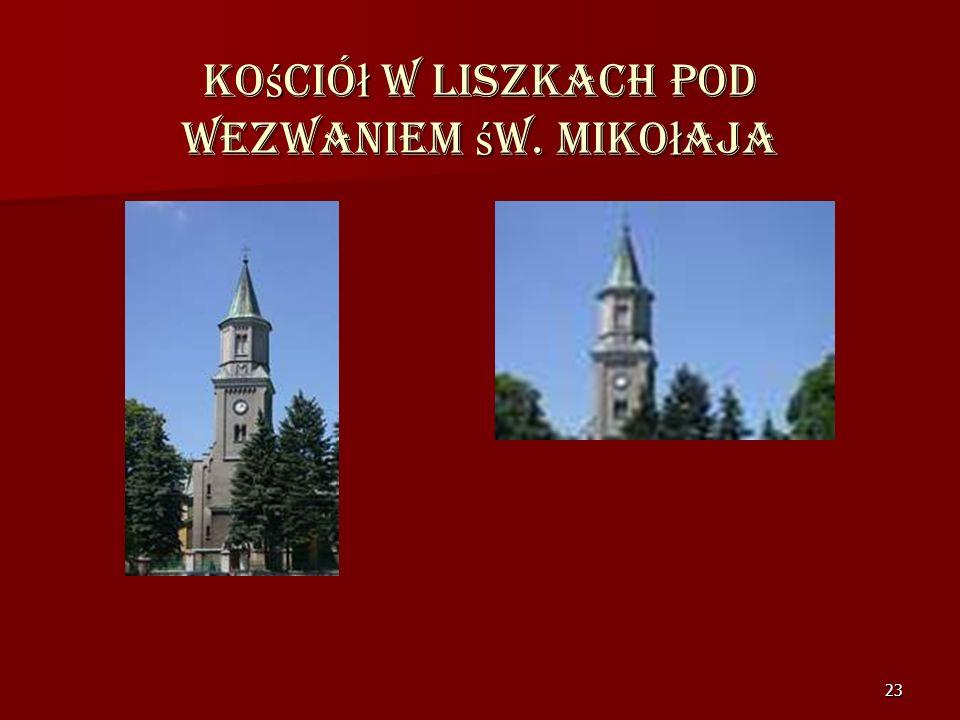 22 Kościół Parafialny Św. Mikołaja w Liszkach Wzniesiony w latach 1873. W ołtarzu znajduje się obraz Matki Bożej Lisieckiej darzony szczególnym kultem