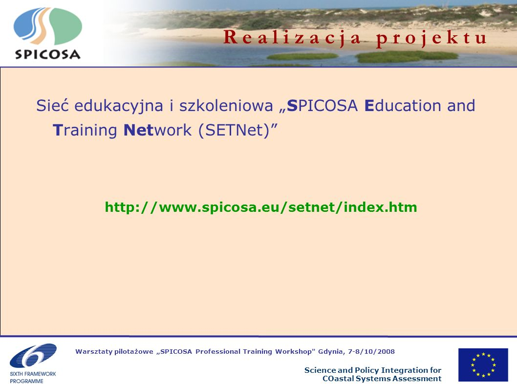 Warsztaty pilotażowe SPICOSA Professional Training Workshop Gdynia, 7-8/10/2008 Science and Policy Integration for COastal Systems Assessment R e a l i z a c j a p r o j e k t u Sieć edukacyjna i szkoleniowa SPICOSA Education and Training Network (SETNet) http://www.spicosa.eu/setnet/index.htm