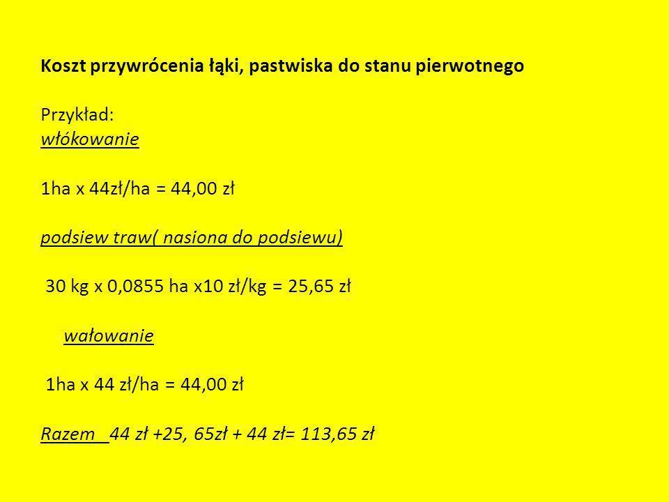 Koszt przywrócenia łąki, pastwiska do stanu pierwotnego Przykład: włókowanie 1ha x 44zł/ha = 44,00 zł podsiew traw( nasiona do podsiewu) 30 kg x 0,085