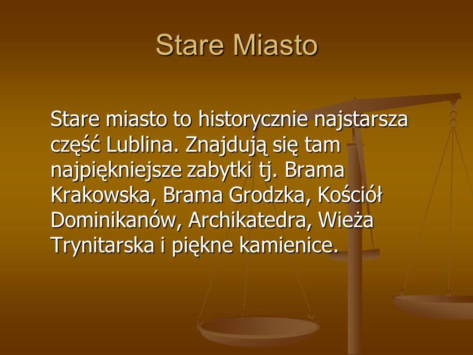 Stare Miasto Stare miasto to historycznie najstarsza część Lublina. Znajdują się tam najpiękniejsze zabytki tj. Brama Krakowska, Brama Grodzka, Kośció