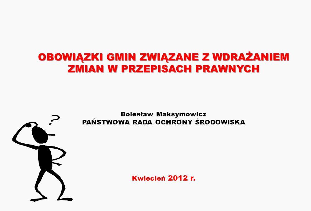 OBOWIĄZKI GMIN ZWIĄZANE Z WDRAŻANIEM ZMIAN W PRZEPISACH PRAWNYCH OBOWIĄZKI GMIN ZWIĄZANE Z WDRAŻANIEM ZMIAN W PRZEPISACH PRAWNYCH Bolesław Maksymowicz