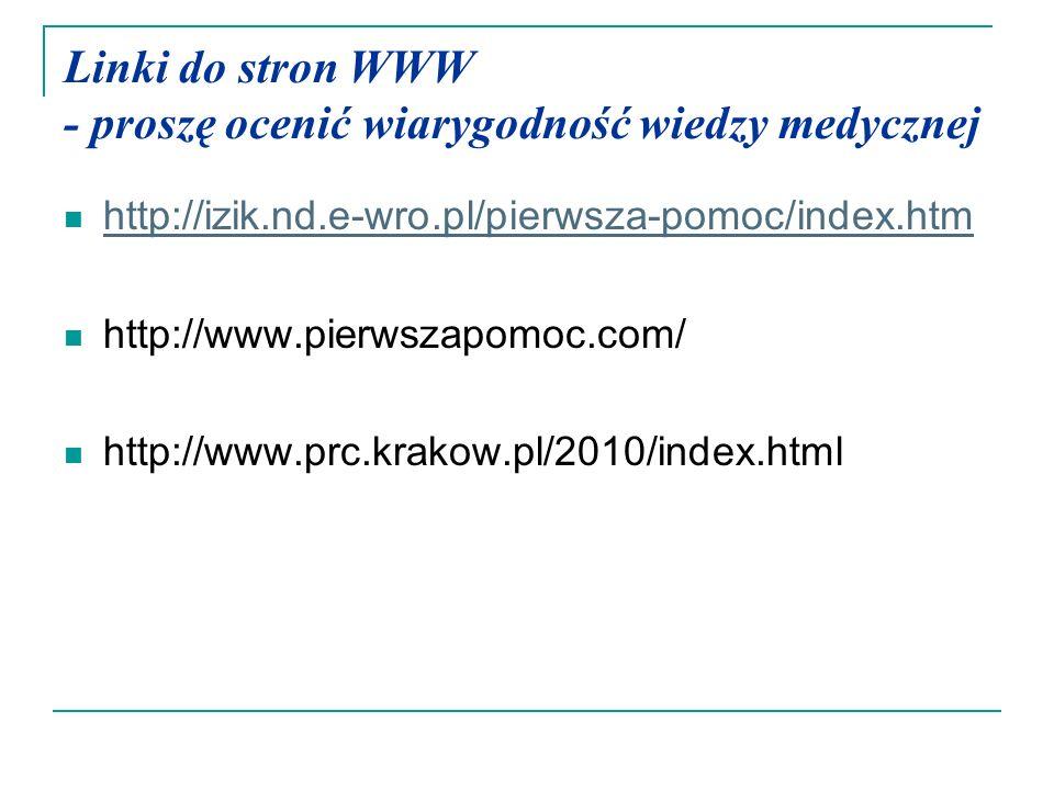 Linki do stron WWW - proszę ocenić wiarygodność wiedzy medycznej http://izik.nd.e-wro.pl/pierwsza-pomoc/index.htm http://www.pierwszapomoc.com/ http:/