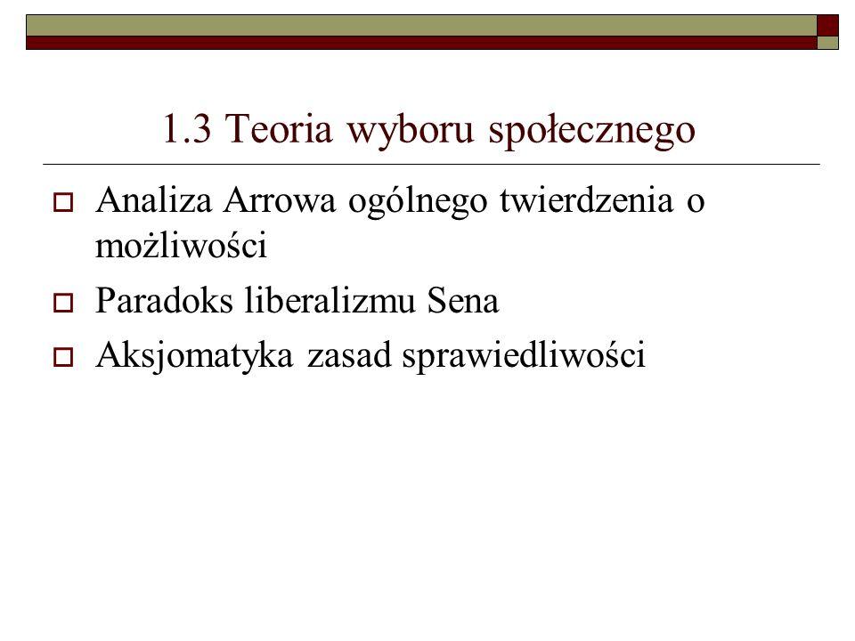 1.3 Teoria wyboru społecznego Analiza Arrowa ogólnego twierdzenia o możliwości Paradoks liberalizmu Sena Aksjomatyka zasad sprawiedliwości
