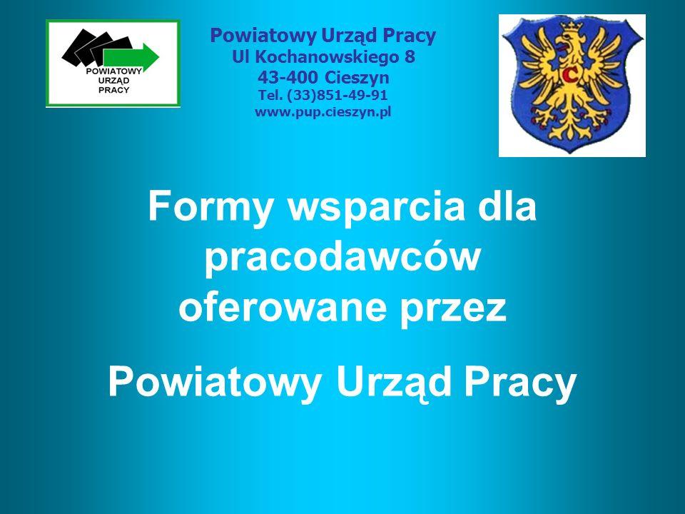 Formy wsparcia dla pracodawców oferowane przez Powiatowy Urząd Pracy Ul Kochanowskiego 8 43-400 Cieszyn Tel. (33)851-49-91 www.pup.cieszyn.pl