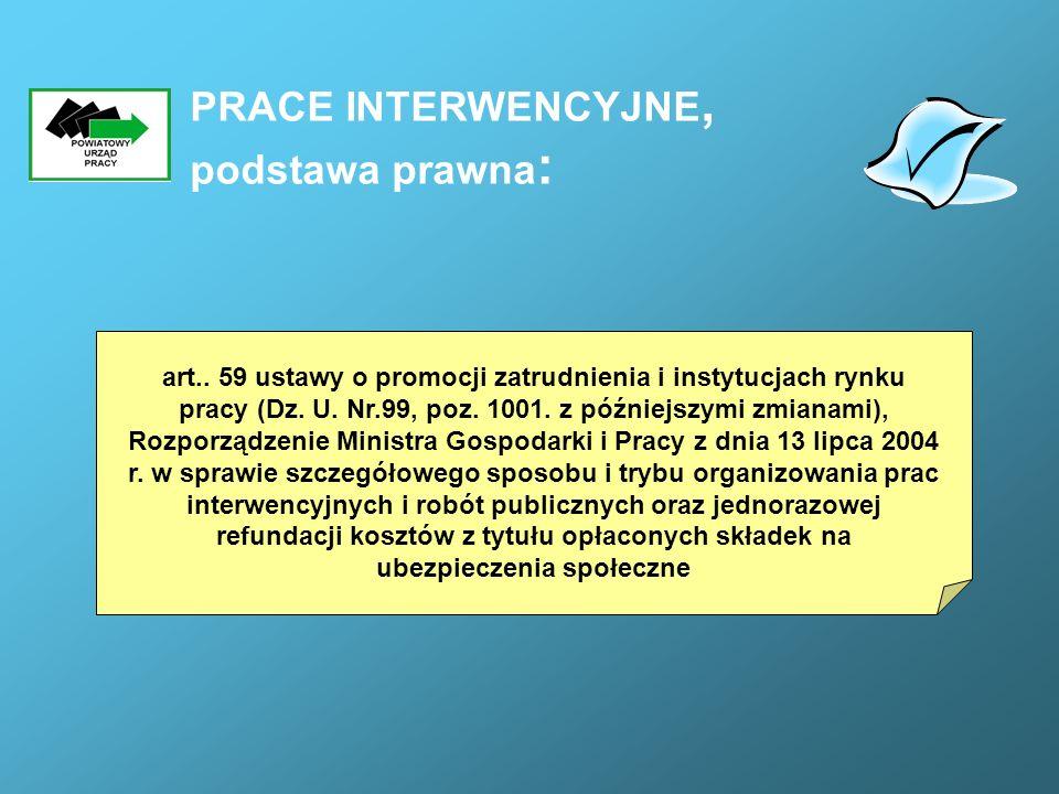 PRACE INTERWENCYJNE, podstawa prawna : art.. 59 ustawy o promocji zatrudnienia i instytucjach rynku pracy (Dz. U. Nr.99, poz. 1001. z późniejszymi zmi