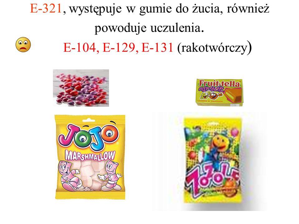 E-321, występuje w gumie do żucia, również powoduje uczulenia. E-104, E-129, E-131 (rakotwórczy )