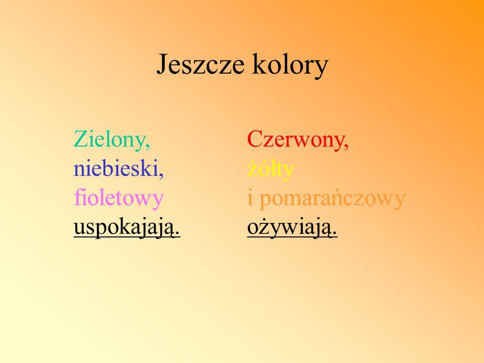 Jeszcze kolory Zielony, niebieski, fioletowy uspokajają. Czerwony, żółty i pomarańczowy ożywiają.