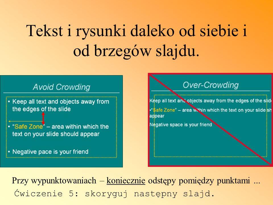 Tekst i rysunki daleko od siebie i od brzegów slajdu. Przy wypunktowaniach – koniecznie odstępy pomiędzy punktami... Ćwiczenie 5: skoryguj następny sl