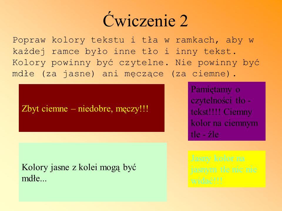 Ćwiczenie 2 Zbyt ciemne – niedobre, męczy!!! Kolory jasne z kolei mogą być mdłe... Pamiętamy o czytelności tło - tekst!!!! Ciemny kolor na ciemnym tle