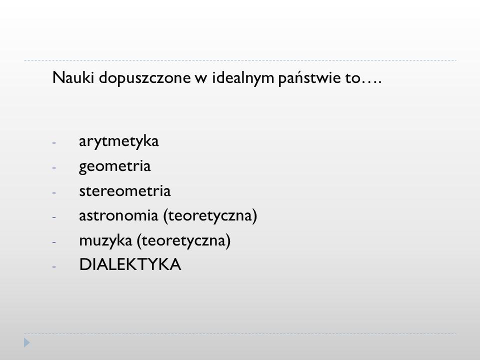 Nauki dopuszczone w idealnym państwie to…. - arytmetyka - geometria - stereometria - astronomia (teoretyczna) - muzyka (teoretyczna) - DIALEKTYKA