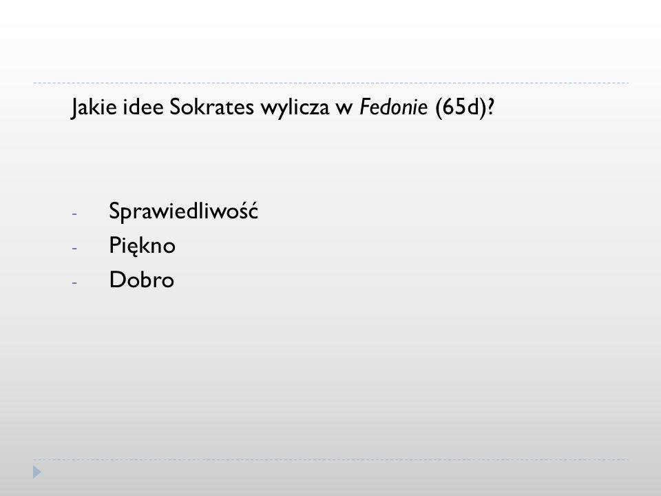 Jakie idee Sokrates wylicza w Fedonie (65d)? - Sprawiedliwość - Piękno - Dobro