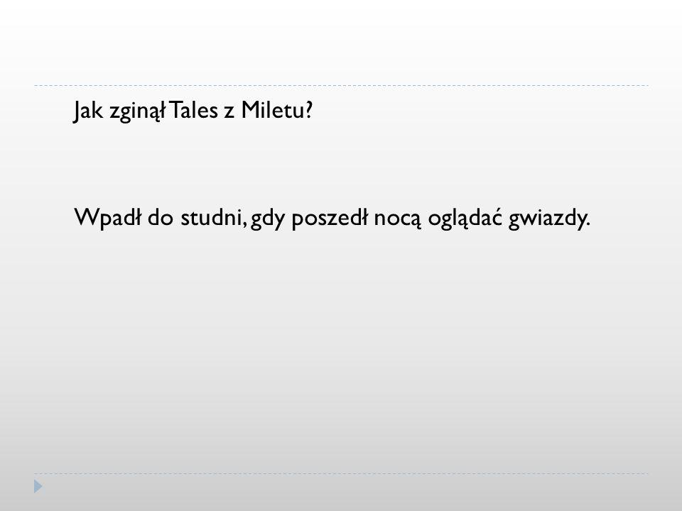 Jak zginął Tales z Miletu? Wpadł do studni, gdy poszedł nocą oglądać gwiazdy.