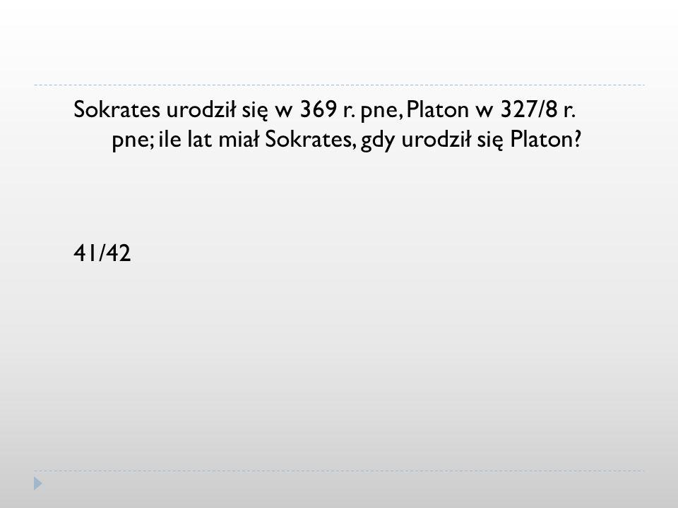 Sokrates urodził się w 369 r. pne, Platon w 327/8 r. pne; ile lat miał Sokrates, gdy urodził się Platon? 41/42
