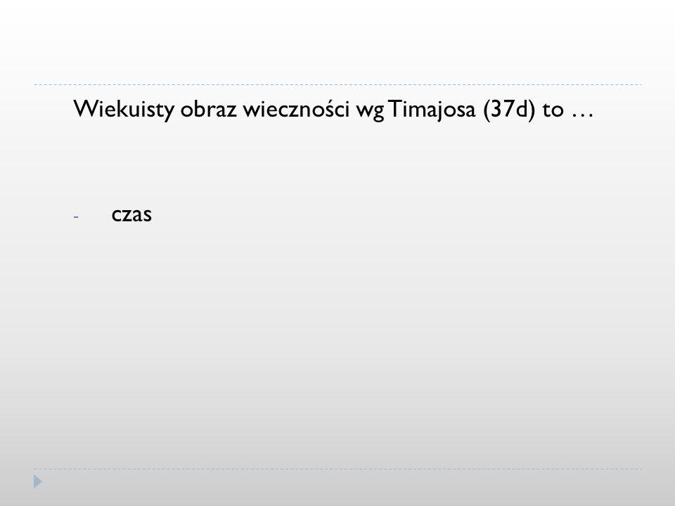 Wiekuisty obraz wieczności wg Timajosa (37d) to … - czas