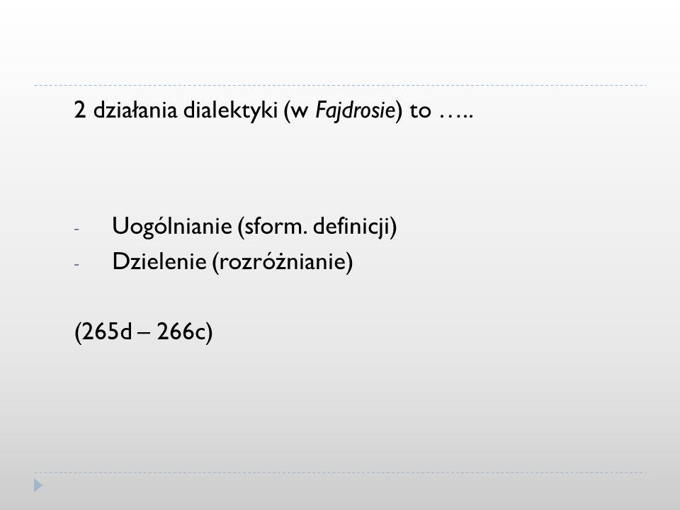 2 działania dialektyki (w Fajdrosie) to ….. - Uogólnianie (sform. definicji) - Dzielenie (rozróżnianie) (265d – 266c)