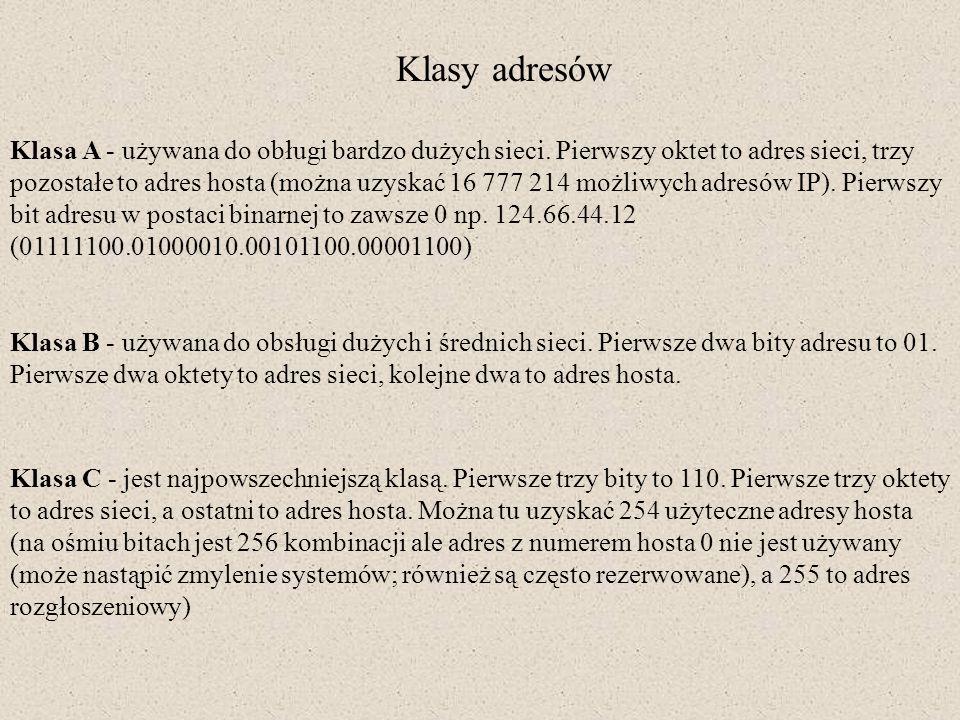 Klasy adresów Klasa A - używana do obługi bardzo dużych sieci. Pierwszy oktet to adres sieci, trzy pozostałe to adres hosta (można uzyskać 16 777 214