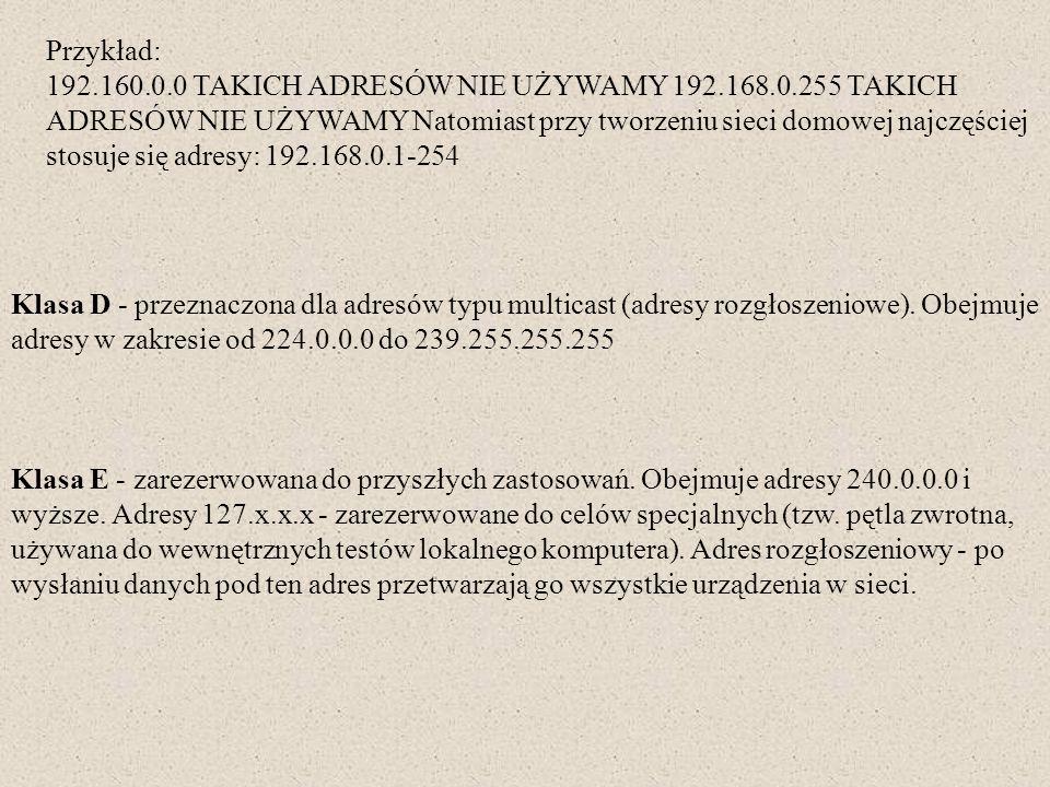 Przykład: 192.160.0.0 TAKICH ADRESÓW NIE UŻYWAMY 192.168.0.255 TAKICH ADRESÓW NIE UŻYWAMY Natomiast przy tworzeniu sieci domowej najczęściej stosuje s