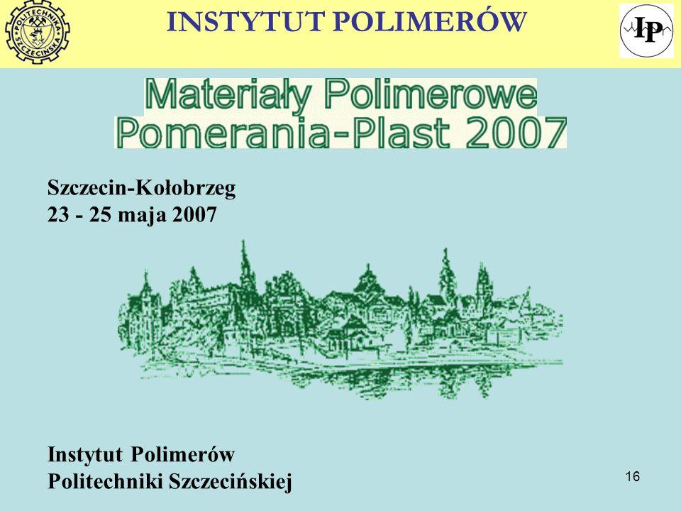 16 Szczecin-Kołobrzeg 23 - 25 maja 2007 Instytut Polimerów Politechniki Szczecińskiej INSTYTUT POLIMERÓW