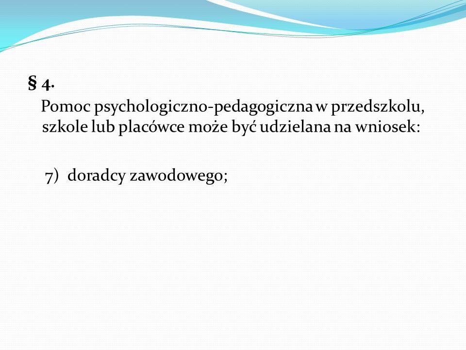 § 4. Pomoc psychologiczno-pedagogiczna w przedszkolu, szkole lub placówce może być udzielana na wniosek: 7) doradcy zawodowego;