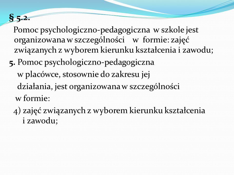 § 5.2. Pomoc psychologiczno-pedagogiczna w szkole jest organizowana w szczególności w formie: zajęć związanych z wyborem kierunku kształcenia i zawodu