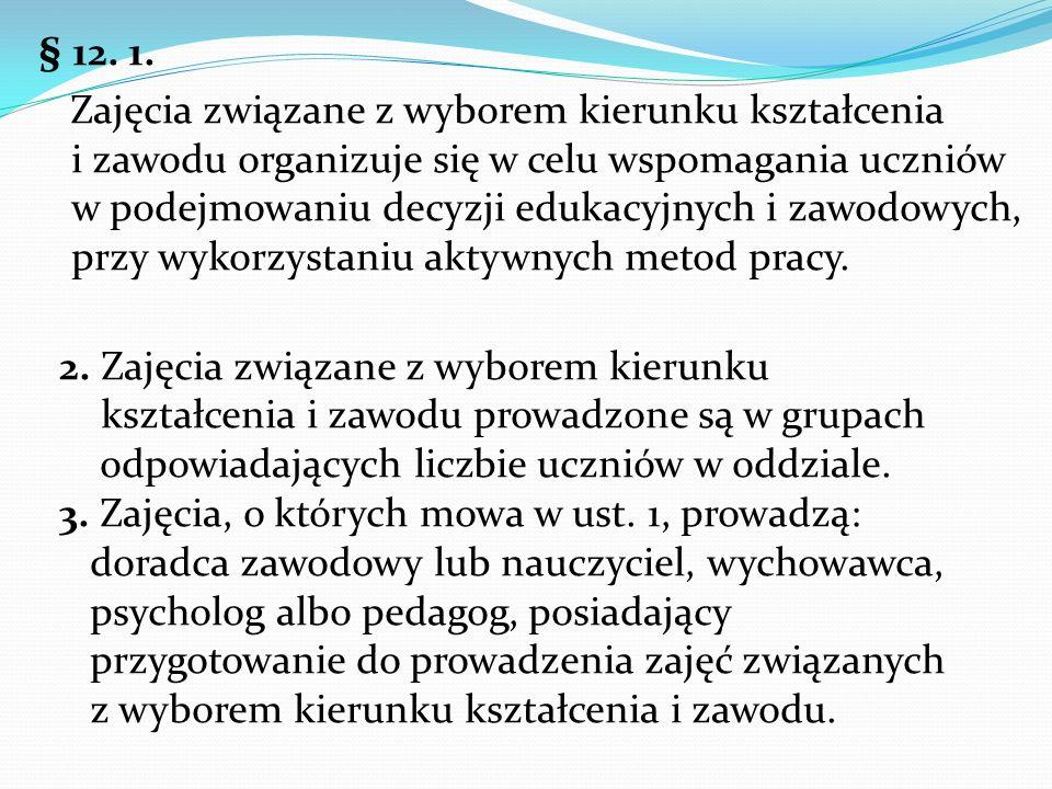 § 12. 1. Zajęcia związane z wyborem kierunku kształcenia i zawodu organizuje się w celu wspomagania uczniów w podejmowaniu decyzji edukacyjnych i zawo