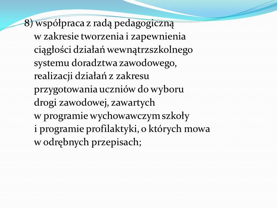 8) współpraca z radą pedagogiczną w zakresie tworzenia i zapewnienia ciągłości działań wewnątrzszkolnego systemu doradztwa zawodowego, realizacji dzia