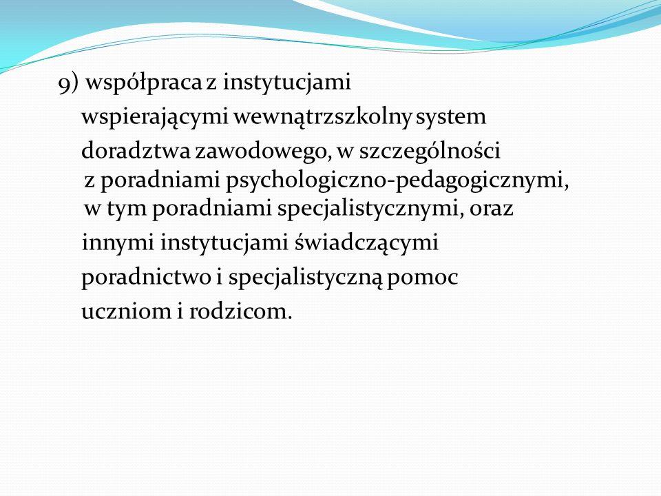 9) współpraca z instytucjami wspierającymi wewnątrzszkolny system doradztwa zawodowego, w szczególności z poradniami psychologiczno-pedagogicznymi, w