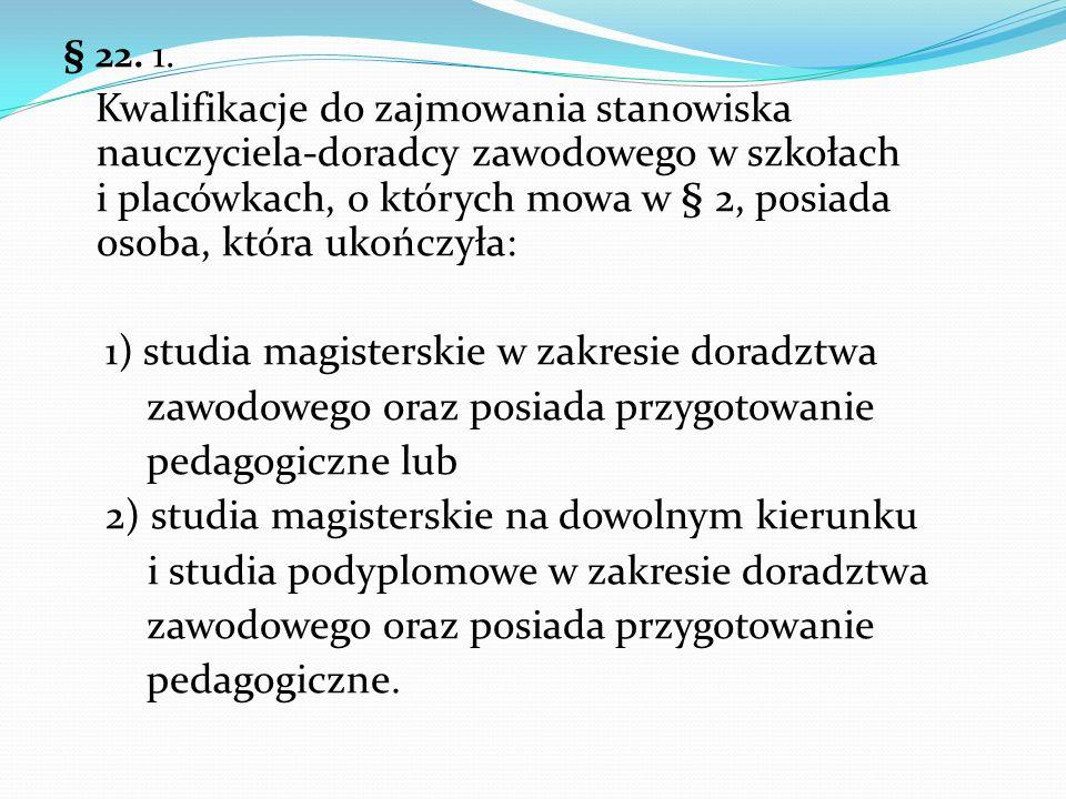§ 22. 1. Kwalifikacje do zajmowania stanowiska nauczyciela-doradcy zawodowego w szkołach i placówkach, o których mowa w § 2, posiada osoba, która ukoń