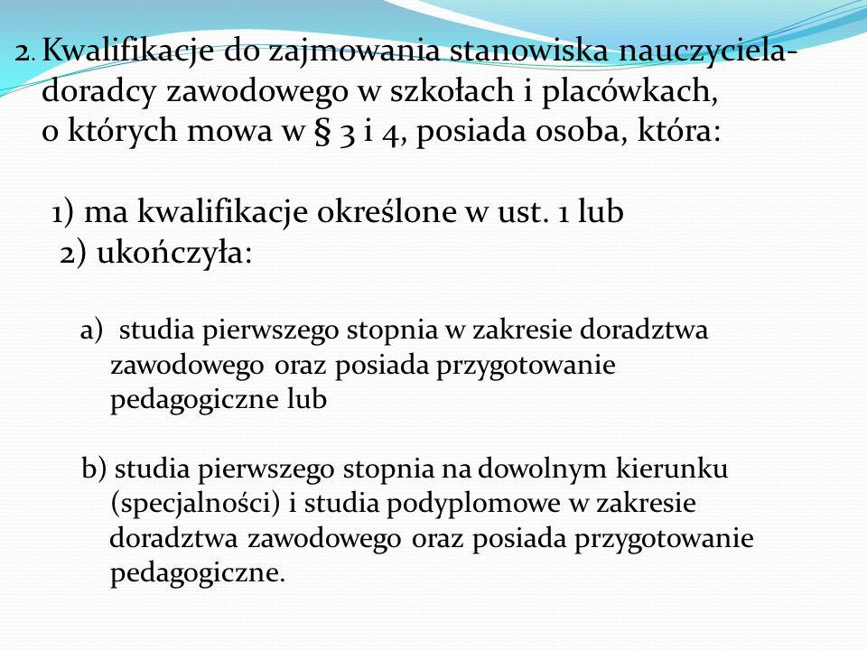 2. Kwalifikacje do zajmowania stanowiska nauczyciela- doradcy zawodowego w szkołach i placówkach, o których mowa w § 3 i 4, posiada osoba, która: 1) m