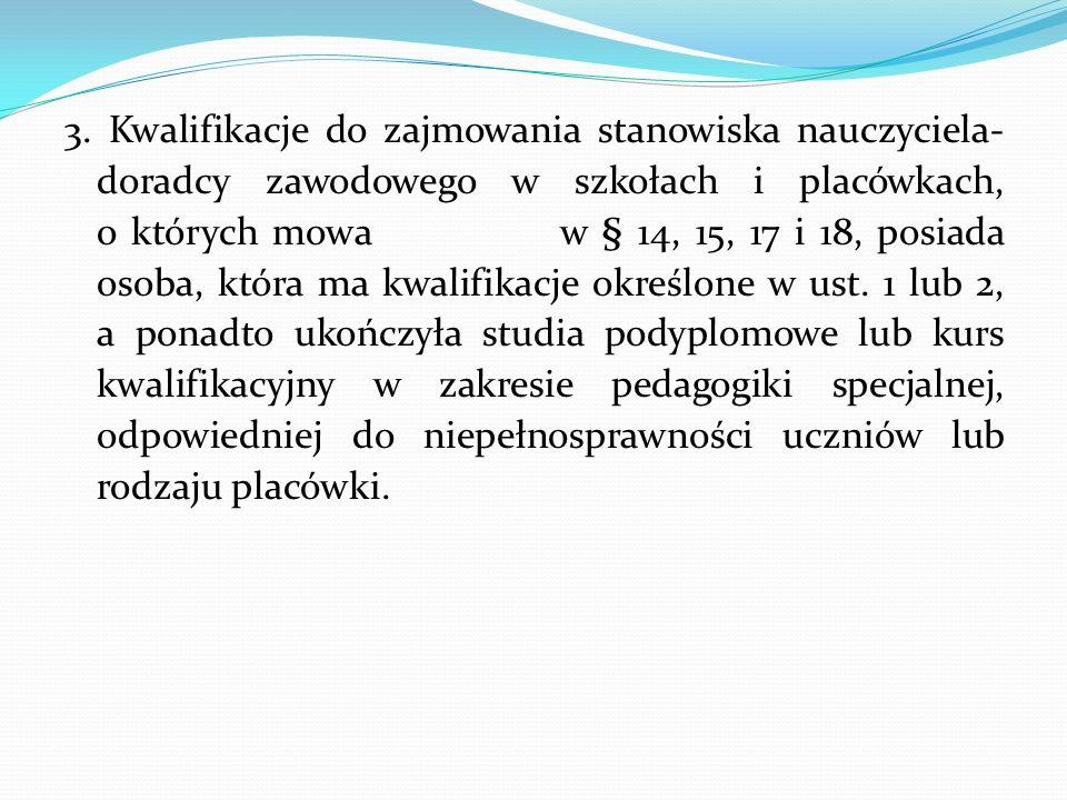 3. Kwalifikacje do zajmowania stanowiska nauczyciela- doradcy zawodowego w szkołach i placówkach, o których mowa w § 14, 15, 17 i 18, posiada osoba, k