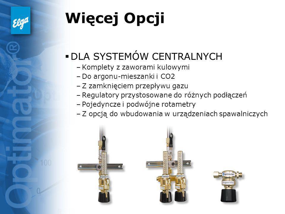 Więcej Opcji DLA SYSTEMÓW CENTRALNYCH –Komplety z zaworami kulowymi –Do argonu-mieszanki i CO2 –Z zamknięciem przepływu gazu –Regulatory przystosowane