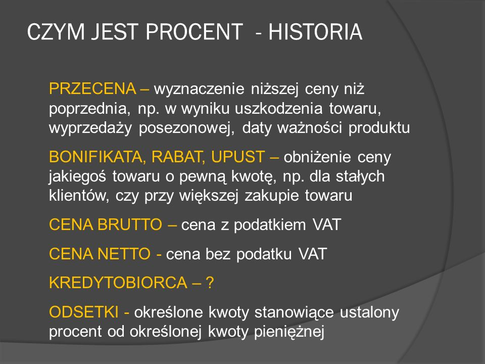 CZYM JEST PROCENT - HISTORIA Na sto to po łacinie pro centum – od tego właśnie wyrażenia pochodzi słowo procent. Procenty to inny sposób zapisywania u