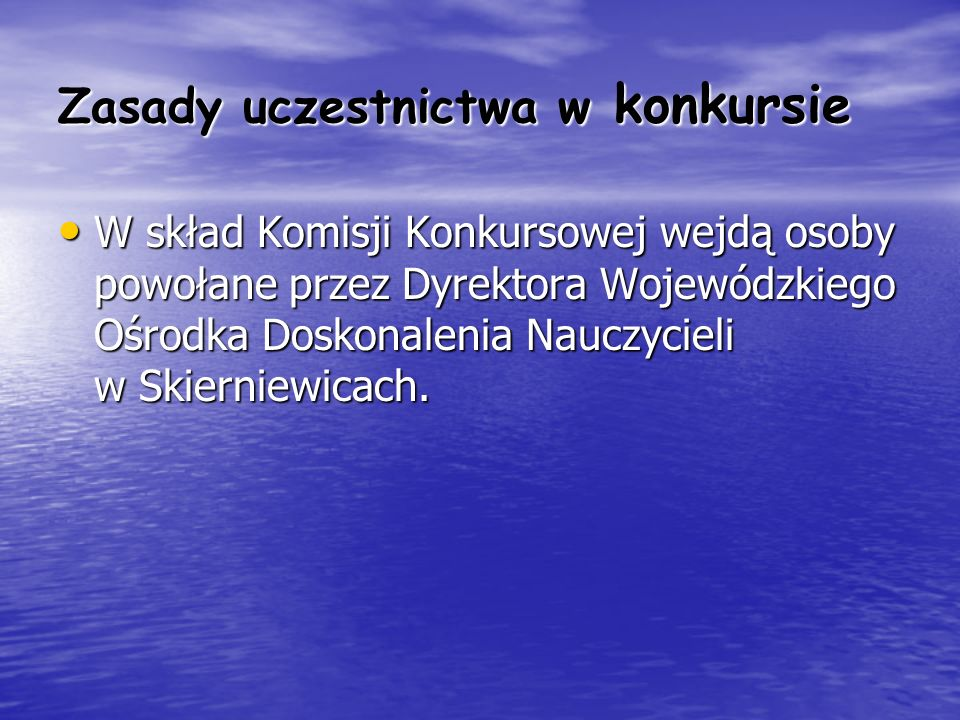 Zasady uczestnictwa w konkursie W skład Komisji Konkursowej wejdą osoby powołane przez Dyrektora Wojewódzkiego Ośrodka Doskonalenia Nauczycieli w Skie