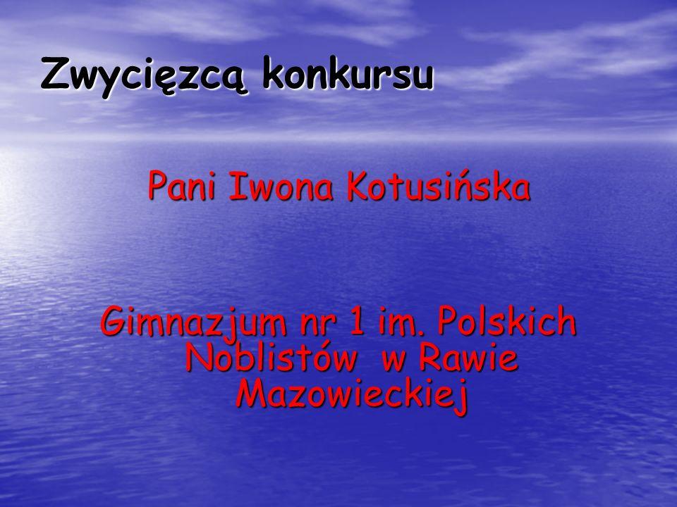 Zwycięzcą konkursu Pani Iwona Kotusińska Gimnazjum nr 1 im. Polskich Noblistów w Rawie Mazowieckiej