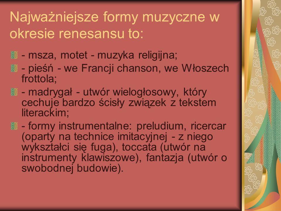 Najważniejsze formy muzyczne w okresie renesansu to: - msza, motet - muzyka religijna; - pieśń - we Francji chanson, we Włoszech frottola; - madrygał